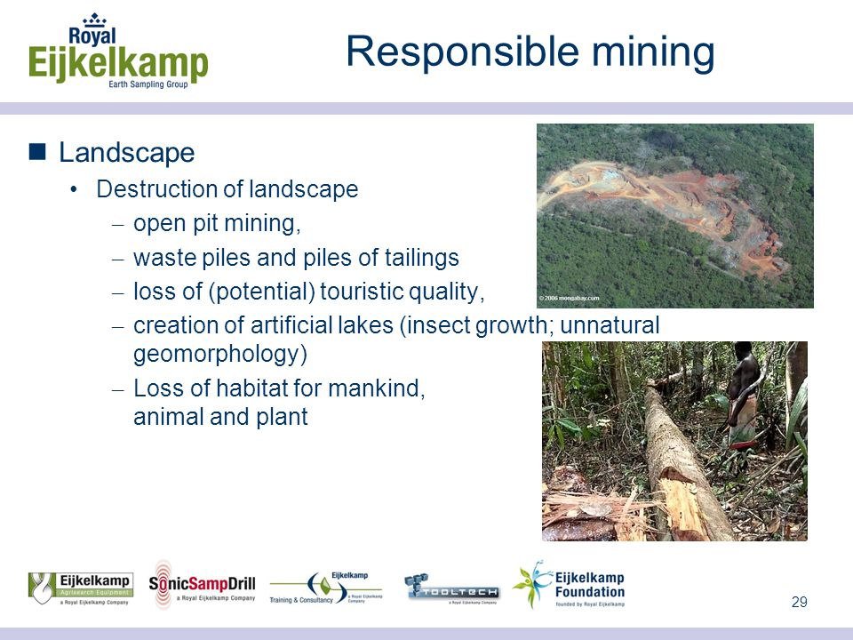 29 Responsible mining Landscape Destruction of landscape – open pit mining, – waste piles and piles of tailings – loss of (potential) touristic quality, – creation of artificial lakes (insect growth; unnatural geomorphology) – Loss of habitat for mankind, animal and plant