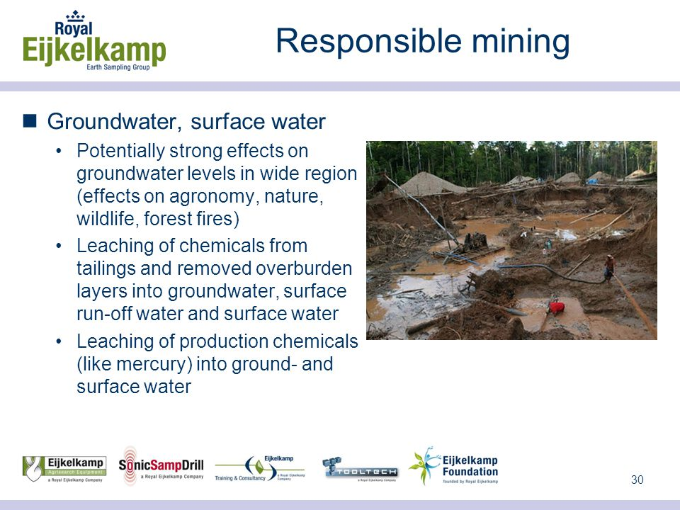 30 Responsible mining Groundwater, surface water Potentially strong effects on groundwater levels in wide region (effects on agronomy, nature, wildlife, forest fires) Leaching of chemicals from tailings and removed overburden layers into groundwater, surface run-off water and surface water Leaching of production chemicals (like mercury) into ground- and surface water