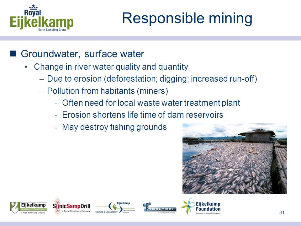 31 Responsible mining Groundwater, surface water Change in river water quality and quantity – Due to erosion (deforestation; digging; increased run-off) – Pollution from habitants (miners) ­ Often need for local waste water treatment plant ­ Erosion shortens life time of dam reservoirs ­ May destroy fishing grounds
