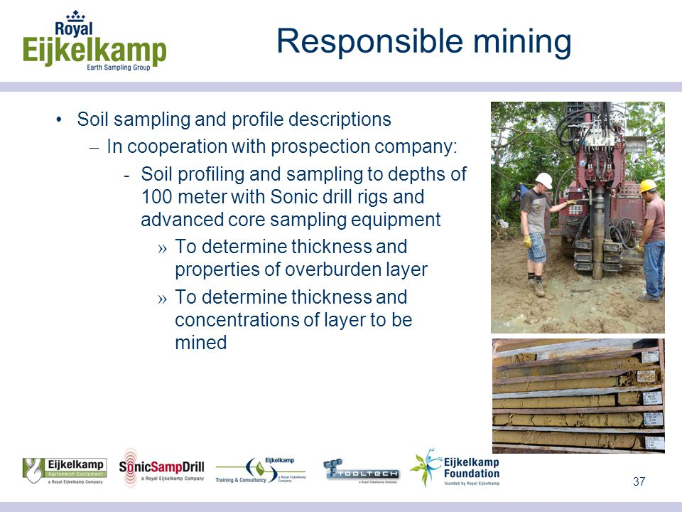 37 Responsible mining Soil sampling and profile descriptions – In cooperation with prospection company:  Soil profiling and sampling to depths of 100 meter with Sonic drill rigs and advanced core sampling equipment » To determine thickness and properties of overburden layer » To determine thickness and concentrations of layer to be mined