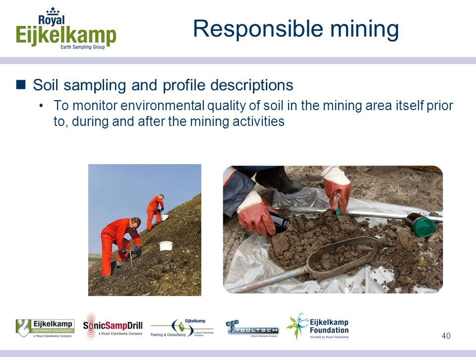 40 Responsible mining Soil sampling and profile descriptions To monitor environmental quality of soil in the mining area itself prior to, during and after the mining activities