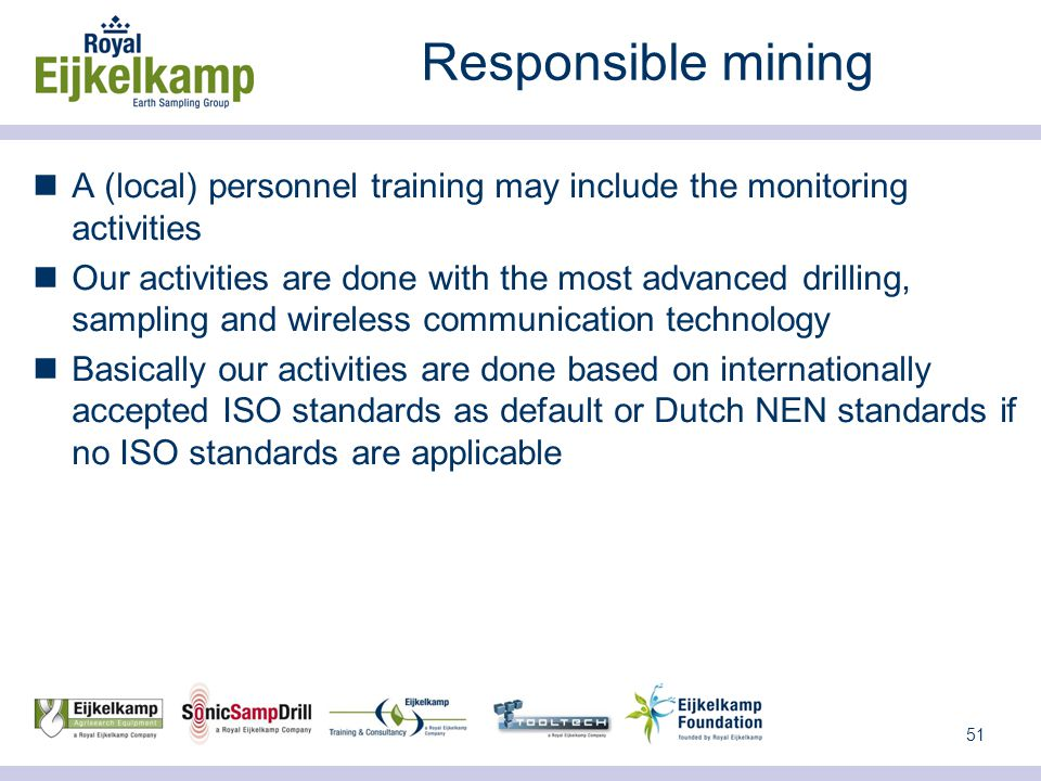 51 Responsible mining A (local) personnel training may include the monitoring activities Our activities are done with the most advanced drilling, sampling and wireless communication technology Basically our activities are done based on internationally accepted ISO standards as default or Dutch NEN standards if no ISO standards are applicable