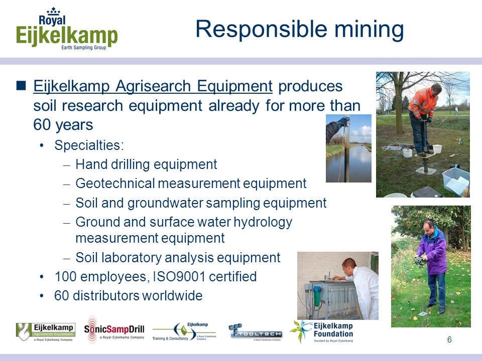 6 Responsible mining Eijkelkamp Agrisearch Equipment produces soil research equipment already for more than 60 years Specialties: – Hand drilling equipment – Geotechnical measurement equipment – Soil and groundwater sampling equipment – Ground and surface water hydrology measurement equipment – Soil laboratory analysis equipment 100 employees, ISO9001 certified 60 distributors worldwide
