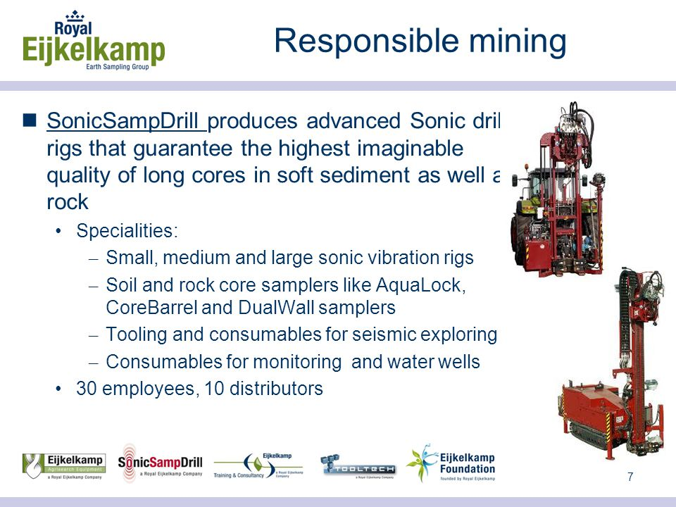 7 Responsible mining SonicSampDrill produces advanced Sonic drill rigs that guarantee the highest imaginable quality of long cores in soft sediment as well as rock Specialities: – Small, medium and large sonic vibration rigs – Soil and rock core samplers like AquaLock, CoreBarrel and DualWall samplers – Tooling and consumables for seismic exploring – Consumables for monitoring and water wells 30 employees, 10 distributors