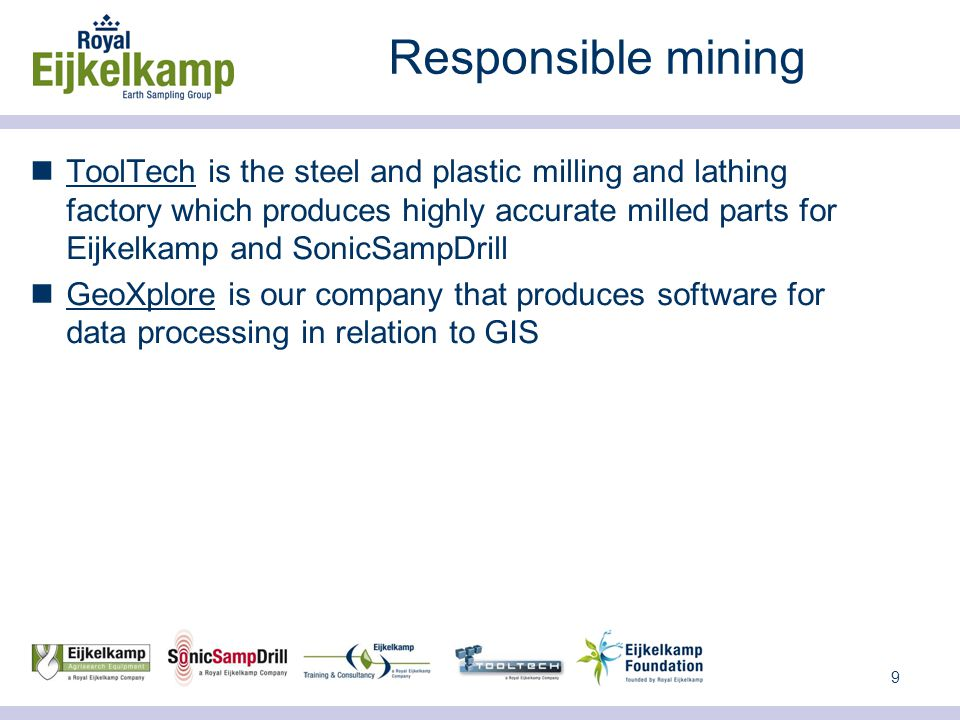 9 Responsible mining ToolTech is the steel and plastic milling and lathing factory which produces highly accurate milled parts for Eijkelkamp and SonicSampDrill GeoXplore is our company that produces software for data processing in relation to GIS