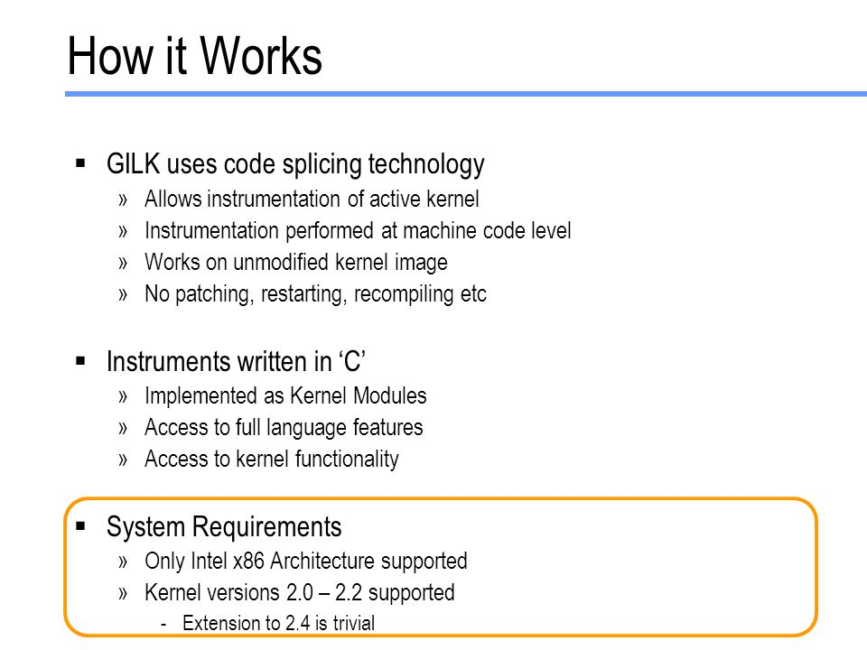 How it Works  GILK uses code splicing technology »Allows instrumentation of active kernel »Instrumentation performed at machine code level »Works on unmodified kernel image »No patching, restarting, recompiling etc  Instruments written in 'C' »Implemented as Kernel Modules »Access to full language features »Access to kernel functionality  System Requirements »Only Intel x86 Architecture supported »Kernel versions 2.0 – 2.2 supported -Extension to 2.4 is trivial