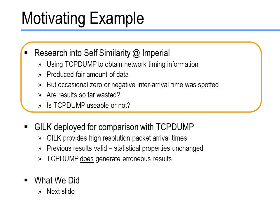 Motivating Example  Research into Self Similarity @ Imperial »Using TCPDUMP to obtain network timing information »Produced fair amount of data »But occasional zero or negative inter-arrival time was spotted »Are results so far wasted.