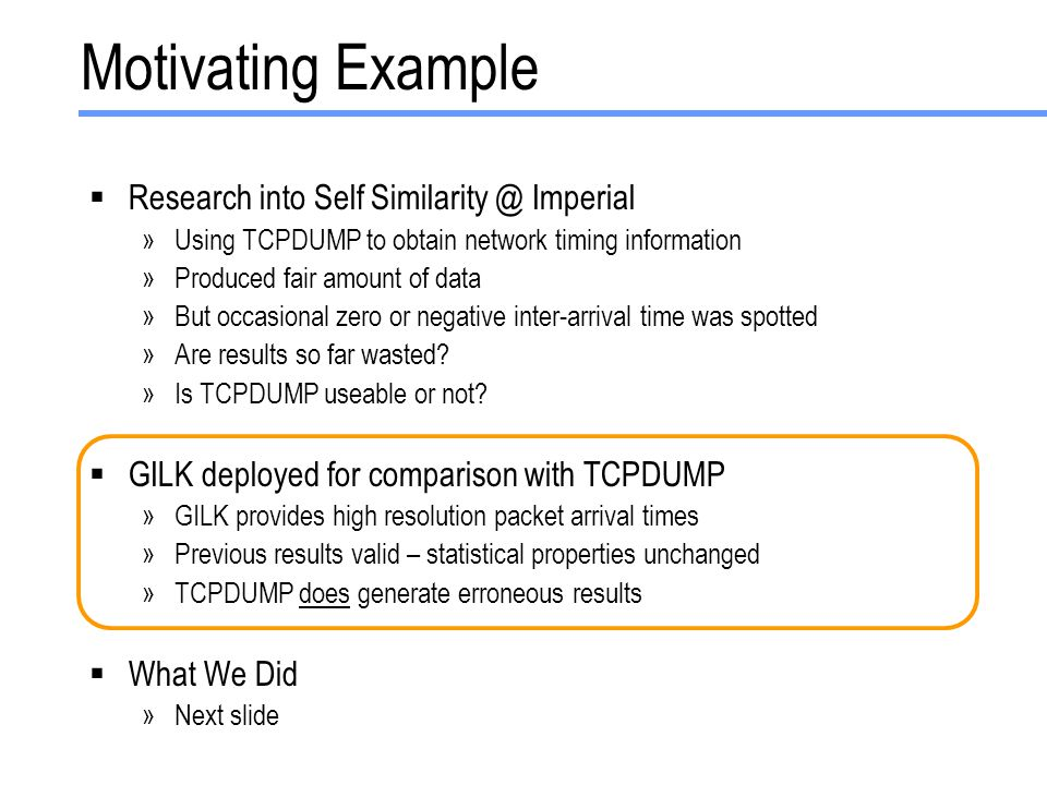 Motivating Example  Research into Self Similarity @ Imperial »Using TCPDUMP to obtain network timing information »Produced fair amount of data »But occasional zero or negative inter-arrival time was spotted »Are results so far wasted.