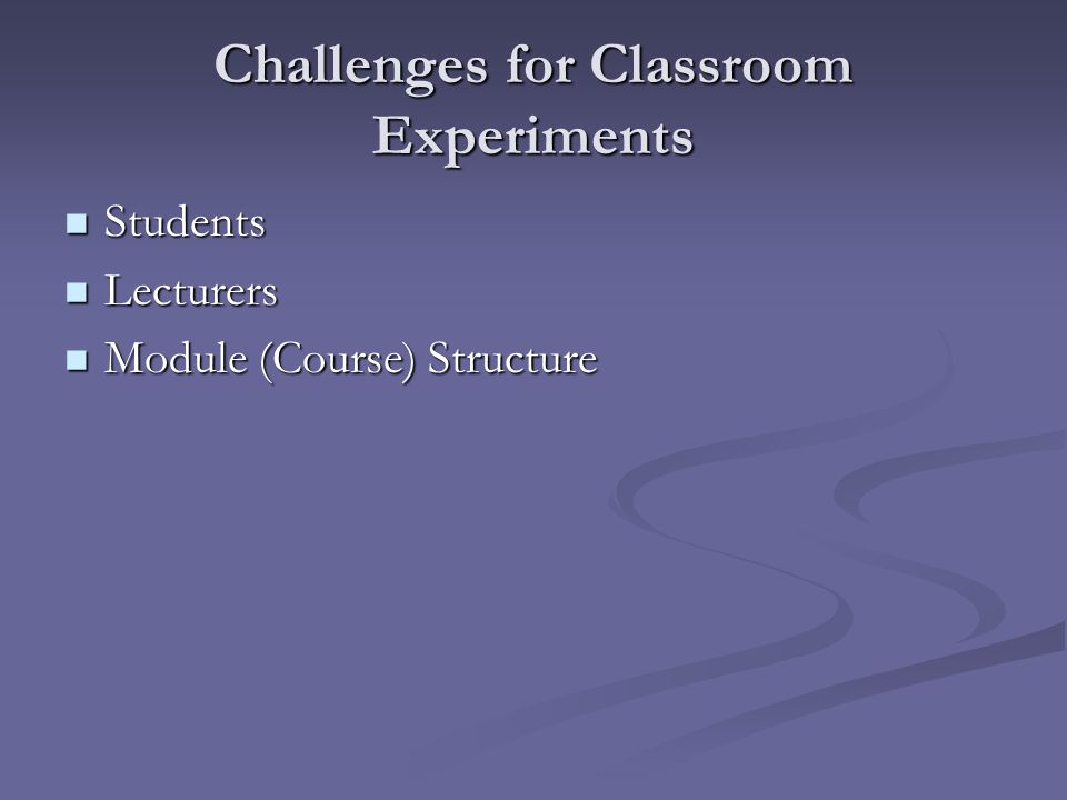 Challenges for Classroom Experiments Students Students Lecturers Lecturers Module (Course) Structure Module (Course) Structure
