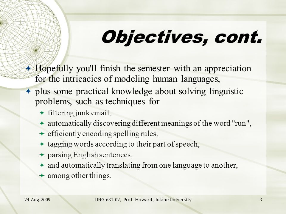 24-Aug-2009LING 681.02, Prof. Howard, Tulane University3 Objectives, cont.  Hopefully you'll finish the semester with an appreciation for the intrica