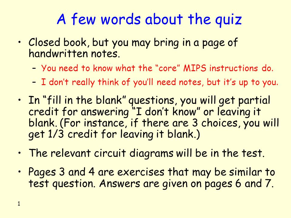 "1 A few words about the quiz Closed book, but you may bring in a page of handwritten notes. –You need to know what the ""core"" MIPS instructions do. –I"