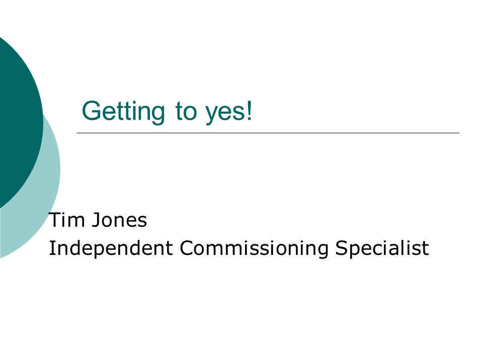 Getting to yes! Tim Jones Independent Commissioning Specialist