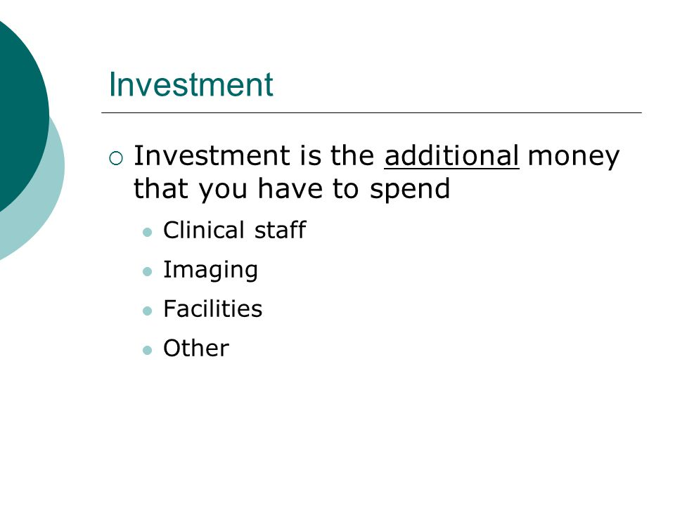 Investment  Investment is the additional money that you have to spend Clinical staff Imaging Facilities Other
