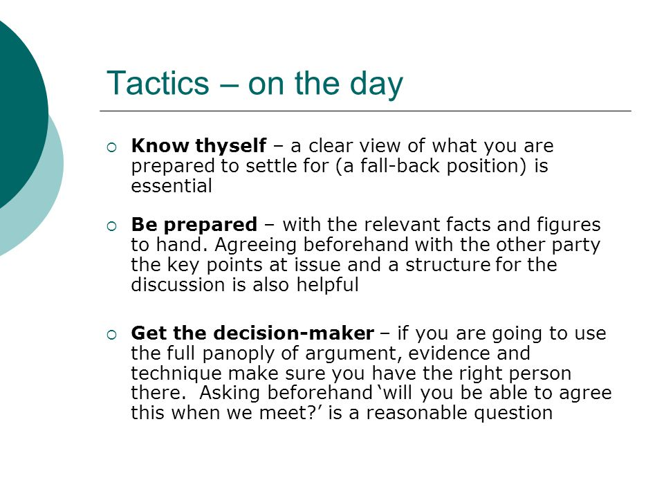 Tactics – on the day  Know thyself – a clear view of what you are prepared to settle for (a fall-back position) is essential  Be prepared – with the relevant facts and figures to hand.