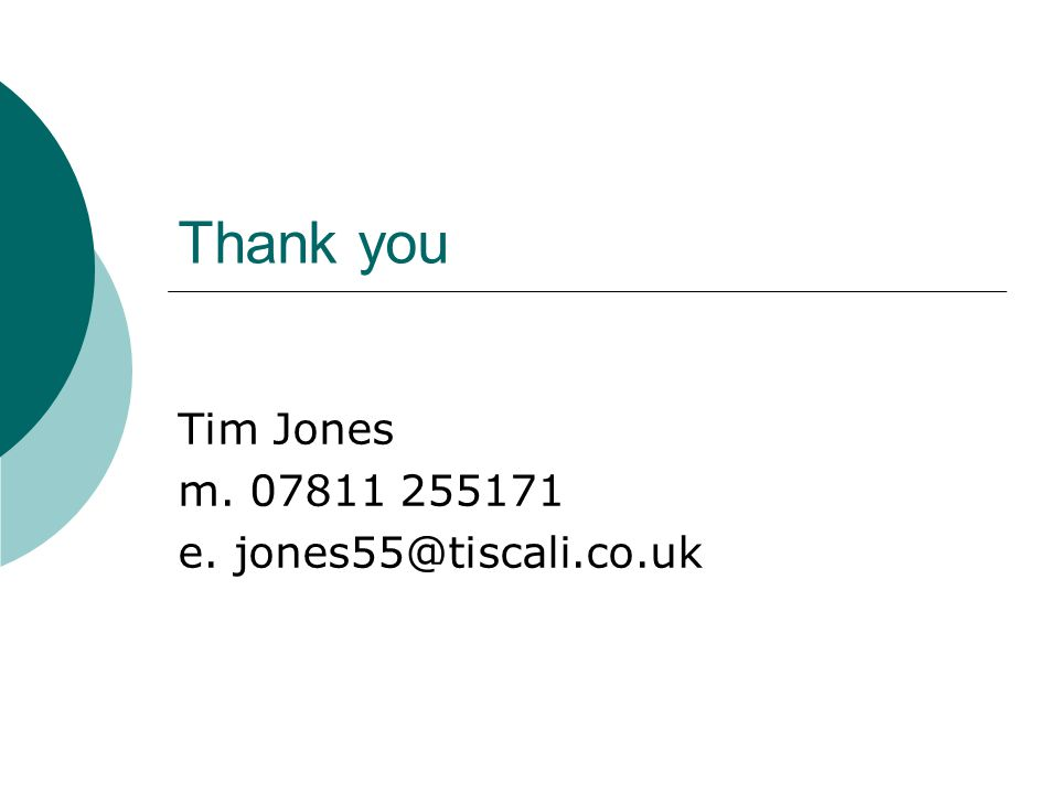 Thank you Tim Jones m. 07811 255171 e. jones55@tiscali.co.uk