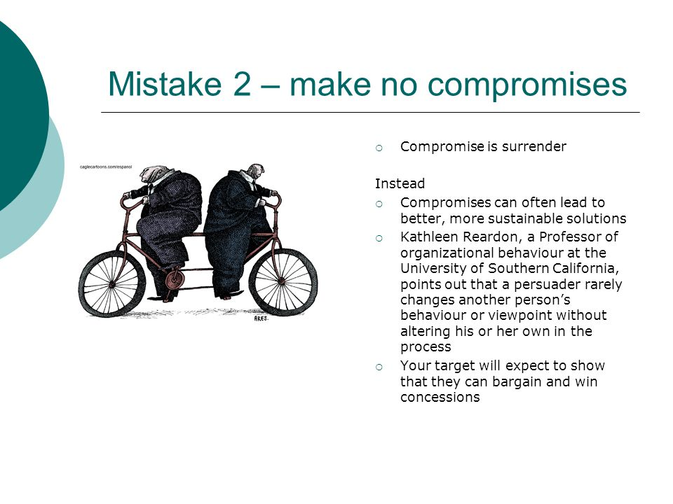 Mistake 2 – make no compromises  Compromise is surrender Instead  Compromises can often lead to better, more sustainable solutions  Kathleen Reardon, a Professor of organizational behaviour at the University of Southern California, points out that a persuader rarely changes another person's behaviour or viewpoint without altering his or her own in the process  Your target will expect to show that they can bargain and win concessions