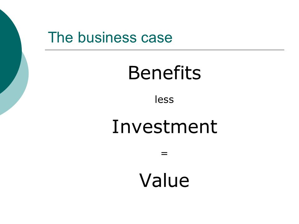 The business case Benefits less Investment = Value