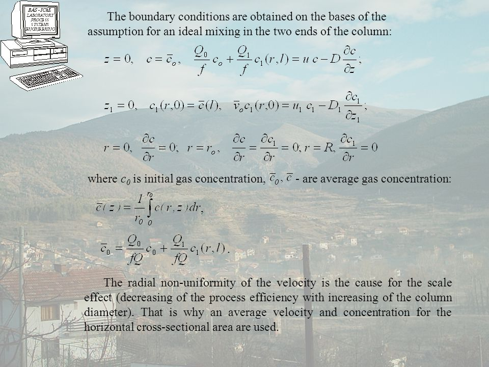 The boundary conditions are obtained on the bases of the assumption for an ideal mixing in the two ends of the column: where c 0 is initial gas concentration, - are average gas concentration: The radial non-uniformity of the velocity is the cause for the scale effect (decreasing of the process efficiency with increasing of the column diameter).