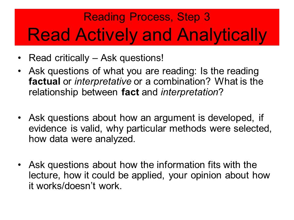 Reading Process, Step 3 Read Actively and Analytically Read critically – Ask questions! Ask questions of what you are reading: Is the reading factual