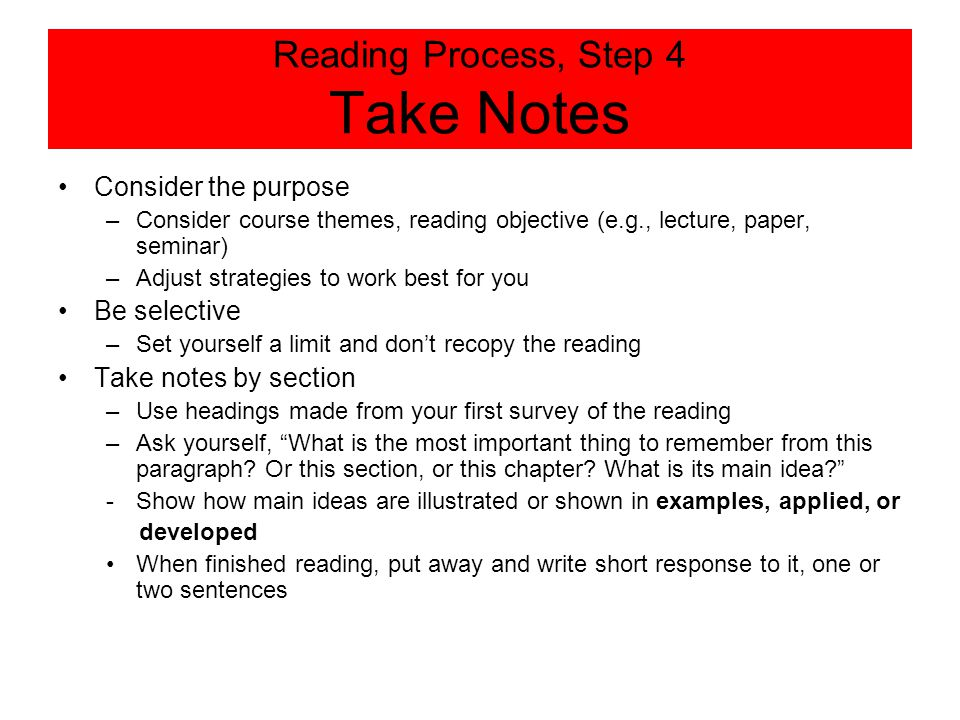Reading Process, Step 4 Take Notes Consider the purpose –Consider course themes, reading objective (e.g., lecture, paper, seminar) –Adjust strategies