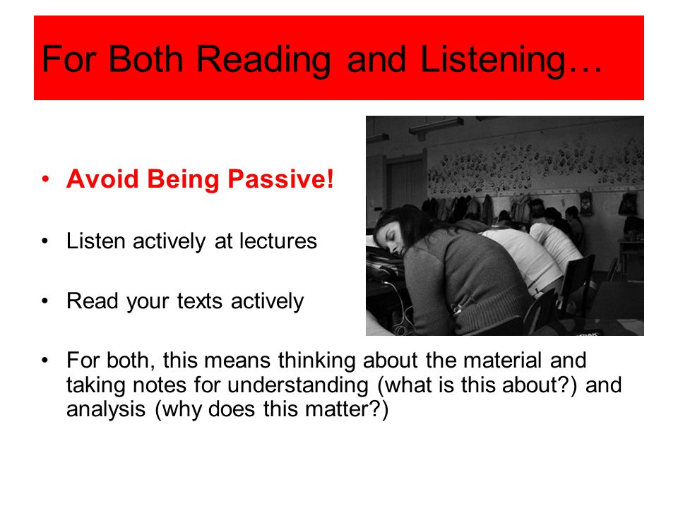 For Both Reading and Listening… The best results come from working through three steps: 1.Prepare a.Reading: survey reading b.Lecture: finish week's readings beforehand 2.Be an active learner a.Think b.Take notes c.Ask questions 3.Review a.Summarize b.Check your understanding c.Ask questions