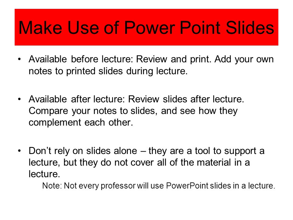 Make Use of Power Point Slides Available before lecture: Review and print. Add your own notes to printed slides during lecture. Available after lectur