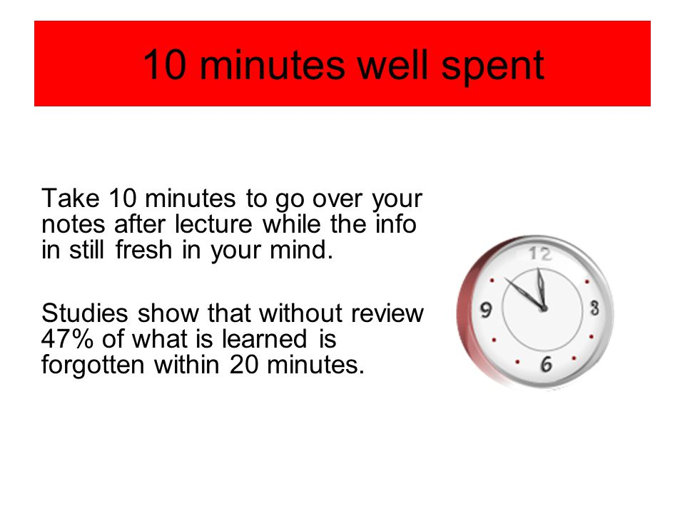 10 minutes well spent Take 10 minutes to go over your notes after lecture while the info in still fresh in your mind. Studies show that without review
