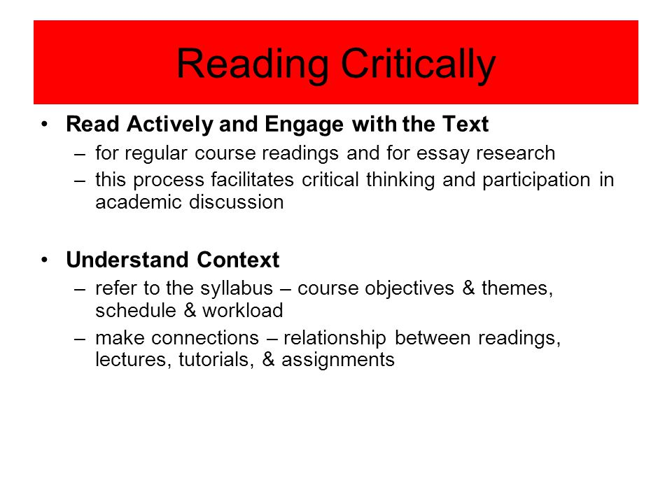 Reading Critically Read Actively and Engage with the Text –for regular course readings and for essay research –this process facilitates critical think