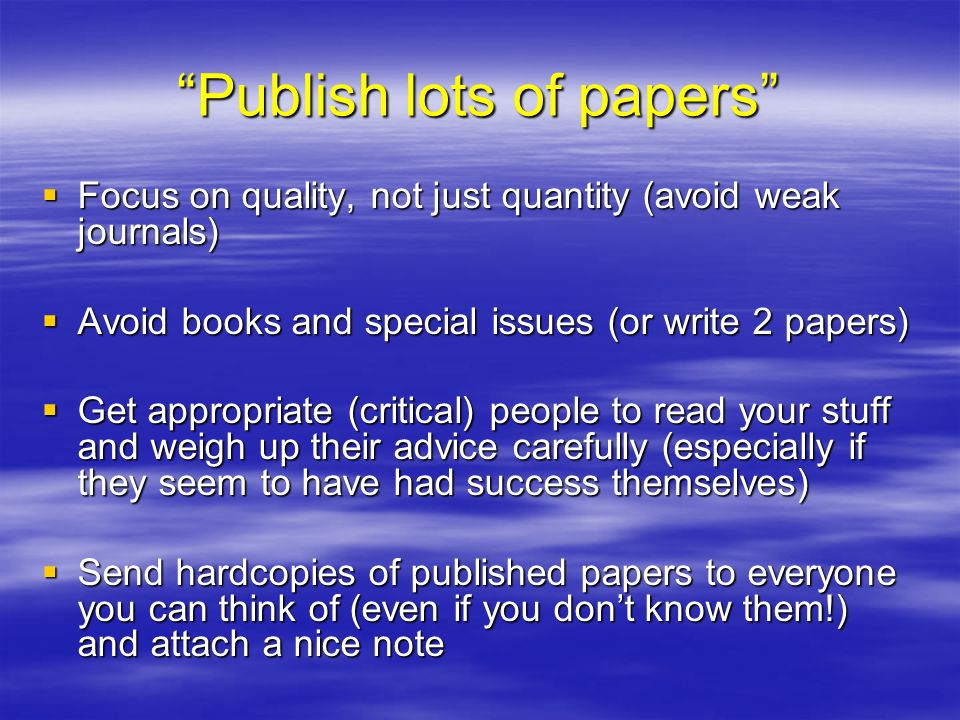 Publish lots of papers  Focus on quality, not just quantity (avoid weak journals)  Avoid books and special issues (or write 2 papers)  Get appropriate (critical) people to read your stuff and weigh up their advice carefully (especially if they seem to have had success themselves)  Send hardcopies of published papers to everyone you can think of (even if you don't know them!) and attach a nice note