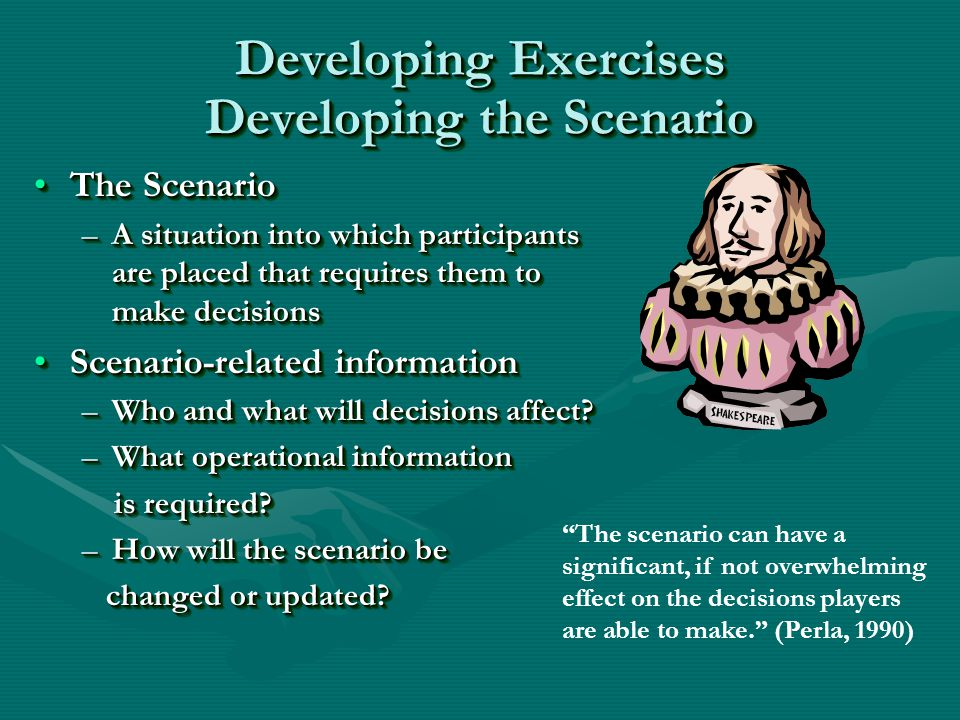Developing Exercises Developing the Scenario The ScenarioThe Scenario –A situation into which participants are placed that requires them to make decisions Scenario-related informationScenario-related information –Who and what will decisions affect.