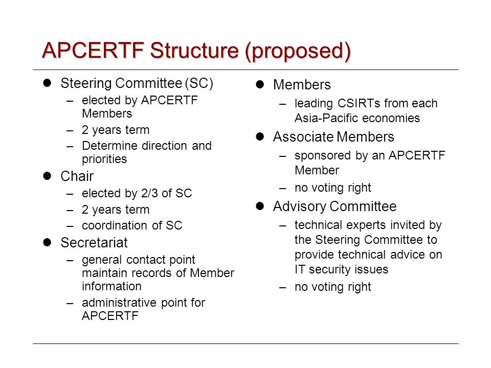 APCERTF Structure (proposed) Steering Committee (SC) –elected by APCERTF Members –2 years term –Determine direction and priorities Chair –elected by 2/3 of SC –2 years term –coordination of SC Secretariat –general contact point maintain records of Member information –administrative point for APCERTF Members –leading CSIRTs from each Asia-Pacific economies Associate Members –sponsored by an APCERTF Member –no voting right Advisory Committee –technical experts invited by the Steering Committee to provide technical advice on IT security issues –no voting right