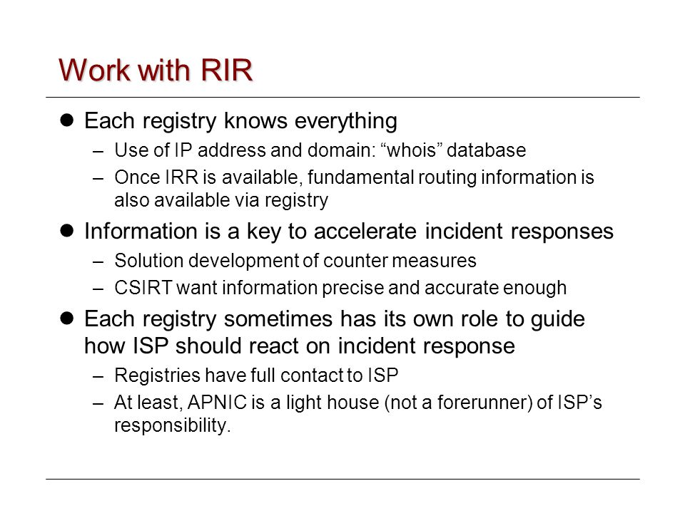 Work with RIR Each registry knows everything –Use of IP address and domain: whois database –Once IRR is available, fundamental routing information is also available via registry Information is a key to accelerate incident responses –Solution development of counter measures –CSIRT want information precise and accurate enough Each registry sometimes has its own role to guide how ISP should react on incident response –Registries have full contact to ISP –At least, APNIC is a light house (not a forerunner) of ISP's responsibility.