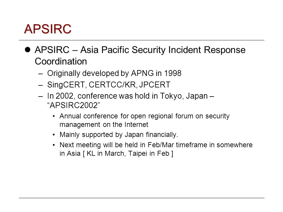 APSIRC APSIRC – Asia Pacific Security Incident Response Coordination –Originally developed by APNG in 1998 –SingCERT, CERTCC/KR, JPCERT –In 2002, conference was hold in Tokyo, Japan – APSIRC2002 Annual conference for open regional forum on security management on the Internet Mainly supported by Japan financially.