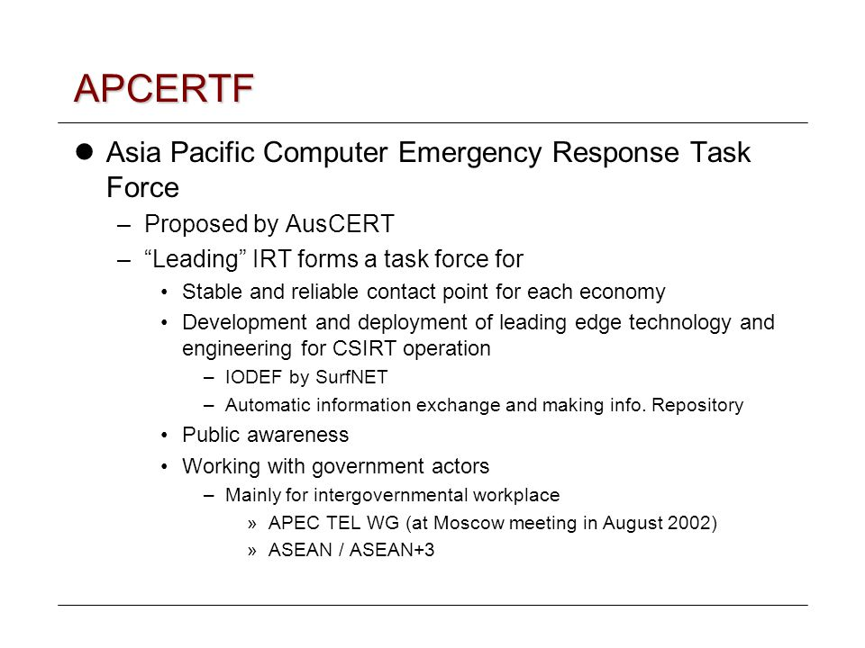 APCERTF Asia Pacific Computer Emergency Response Task Force –Proposed by AusCERT – Leading IRT forms a task force for Stable and reliable contact point for each economy Development and deployment of leading edge technology and engineering for CSIRT operation –IODEF by SurfNET –Automatic information exchange and making info.