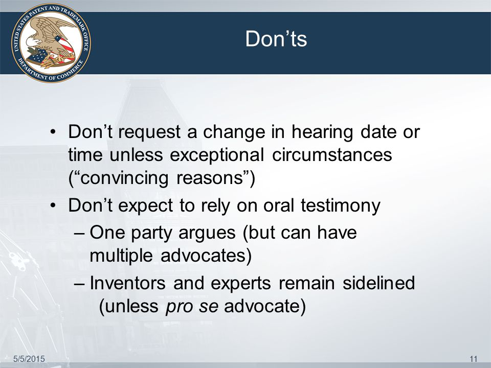 5/5/201511 Don'ts Don't request a change in hearing date or time unless exceptional circumstances ( convincing reasons ) Don't expect to rely on oral testimony –One party argues (but can have multiple advocates) –Inventors and experts remain sidelined (unless pro se advocate)