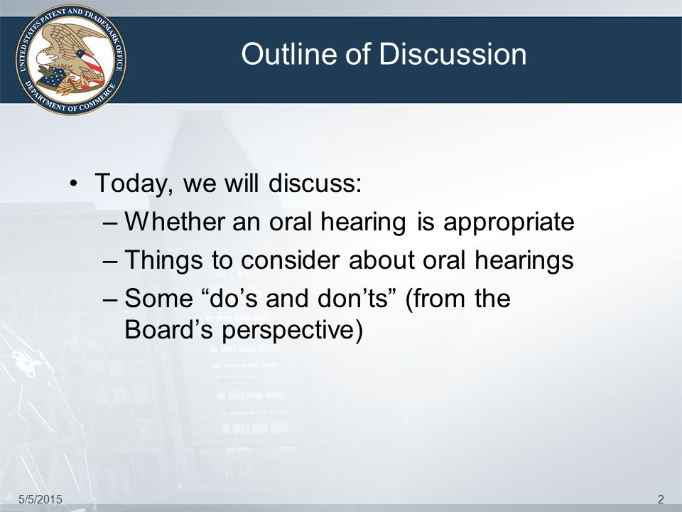 5/5/20152 Outline of Discussion Today, we will discuss: –Whether an oral hearing is appropriate –Things to consider about oral hearings –Some do's and don'ts (from the Board's perspective)