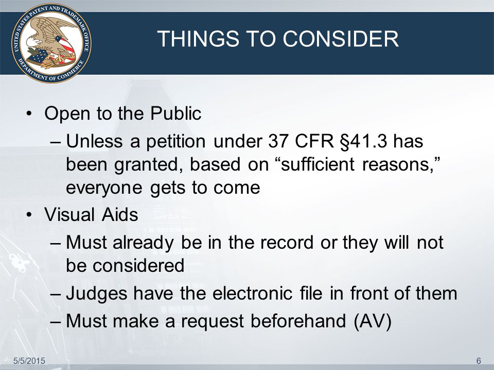 5/5/20156 THINGS TO CONSIDER Open to the Public –Unless a petition under 37 CFR §41.3 has been granted, based on sufficient reasons, everyone gets to come Visual Aids –Must already be in the record or they will not be considered –Judges have the electronic file in front of them –Must make a request beforehand (AV)