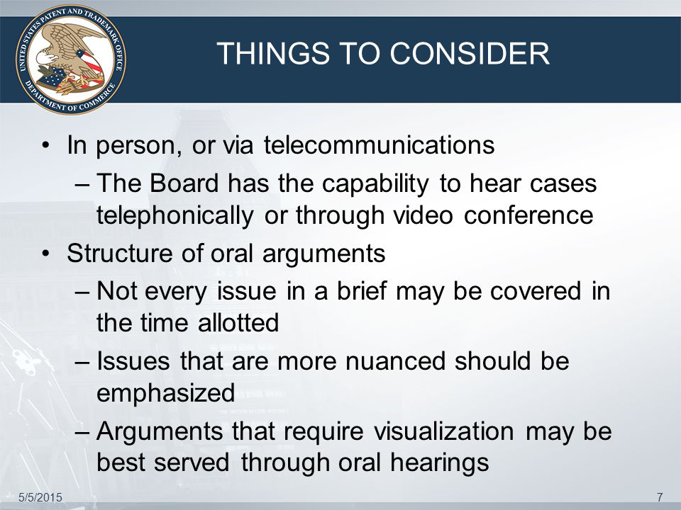 5/5/20157 THINGS TO CONSIDER In person, or via telecommunications –The Board has the capability to hear cases telephonically or through video conference Structure of oral arguments –Not every issue in a brief may be covered in the time allotted –Issues that are more nuanced should be emphasized –Arguments that require visualization may be best served through oral hearings