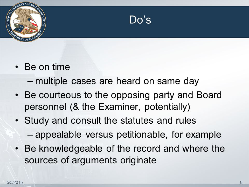 5/5/20158 Do's Be on time –multiple cases are heard on same day Be courteous to the opposing party and Board personnel (& the Examiner, potentially) Study and consult the statutes and rules –appealable versus petitionable, for example Be knowledgeable of the record and where the sources of arguments originate