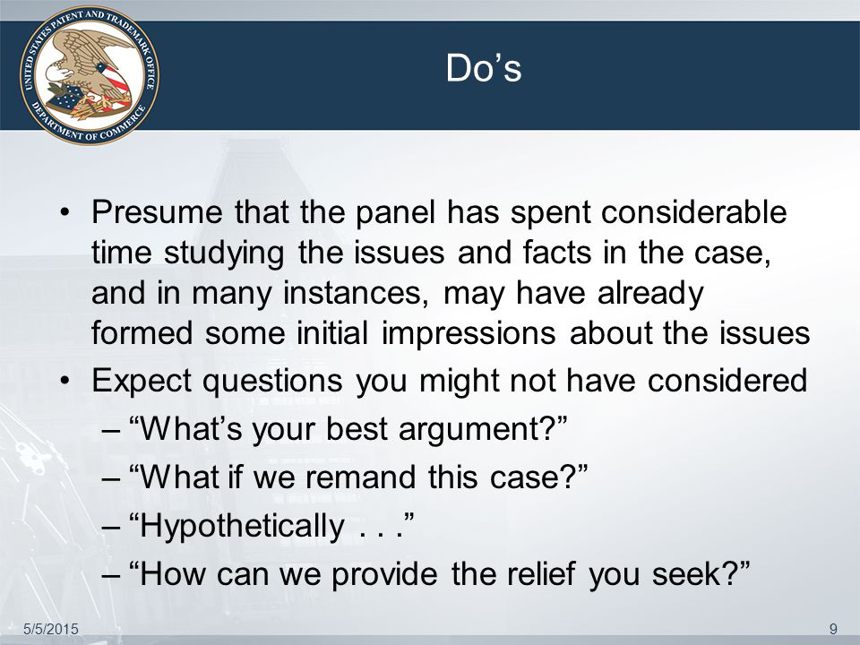 5/5/20159 Do's Presume that the panel has spent considerable time studying the issues and facts in the case, and in many instances, may have already formed some initial impressions about the issues Expect questions you might not have considered – What's your best argument – What if we remand this case – Hypothetically... – How can we provide the relief you seek