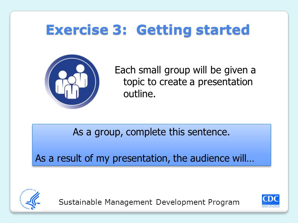Sustainable Management Development Program Exercise 3: Getting started Each small group will be given a topic to create a presentation outline. As a g