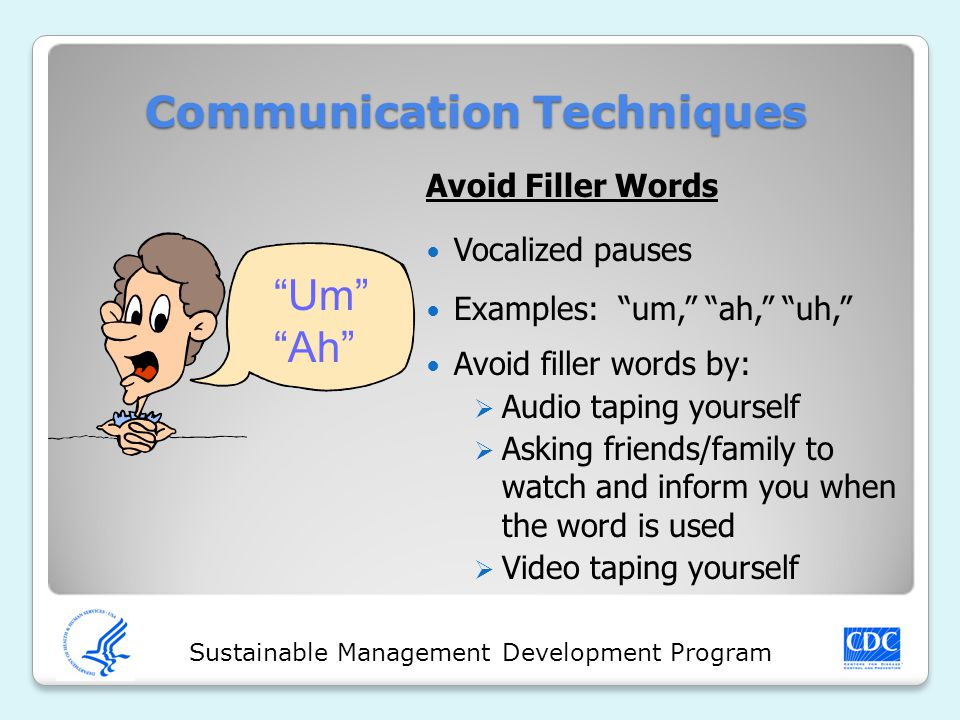Sustainable Management Development Program Communication Techniques Avoid Filler Words Vocalized pauses Examples: um, ah, uh, Avoid filler words by:  Audio taping yourself  Asking friends/family to watch and inform you when the word is used  Video taping yourself Um Ah