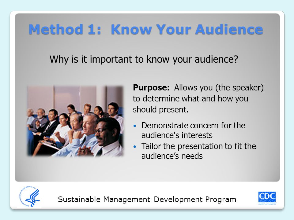 Sustainable Management Development Program Why is it important to know your audience? Method 1: Know Your Audience Purpose: Allows you (the speaker) t