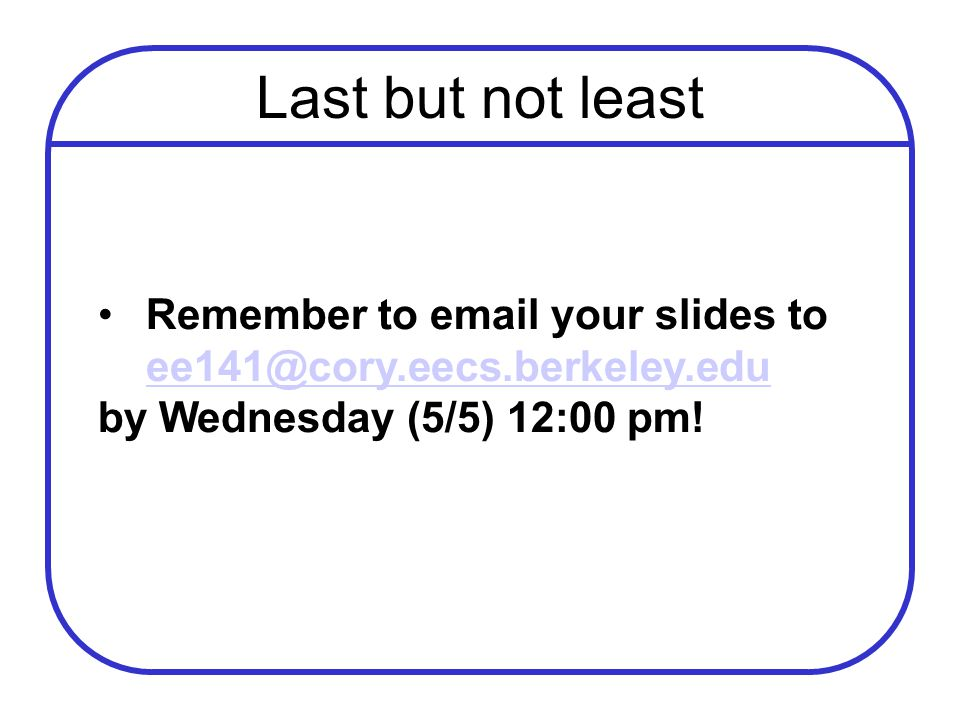 Last but not least Remember to email your slides to ee141@cory.eecs.berkeley.edu ee141@cory.eecs.berkeley.edu by Wednesday (5/5) 12:00 pm!