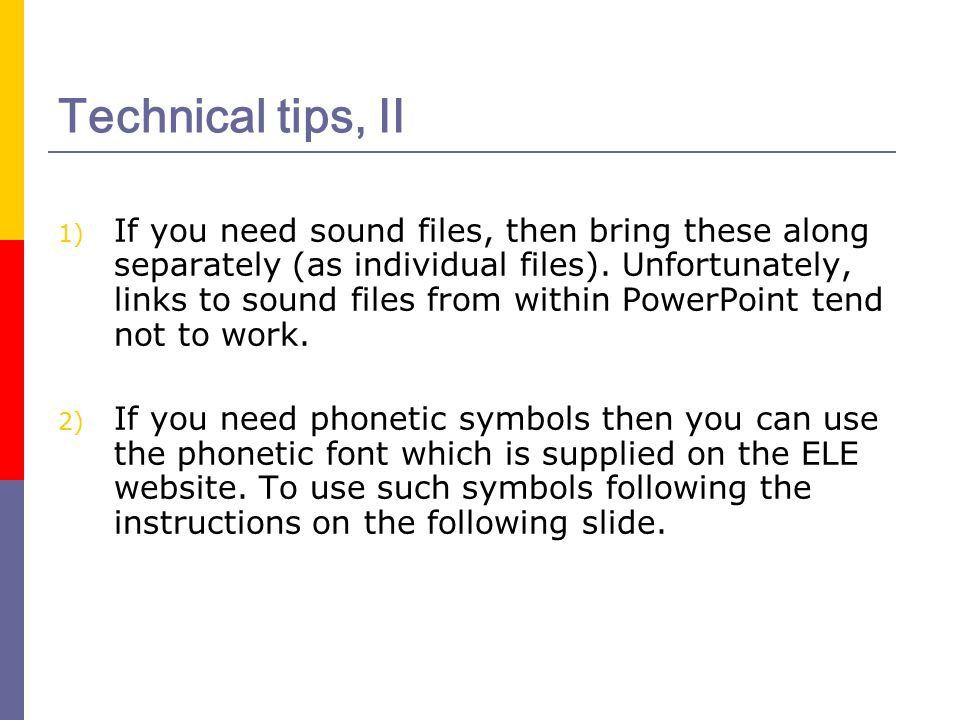 Technical tips, II 1) If you need sound files, then bring these along separately (as individual files). Unfortunately, links to sound files from withi