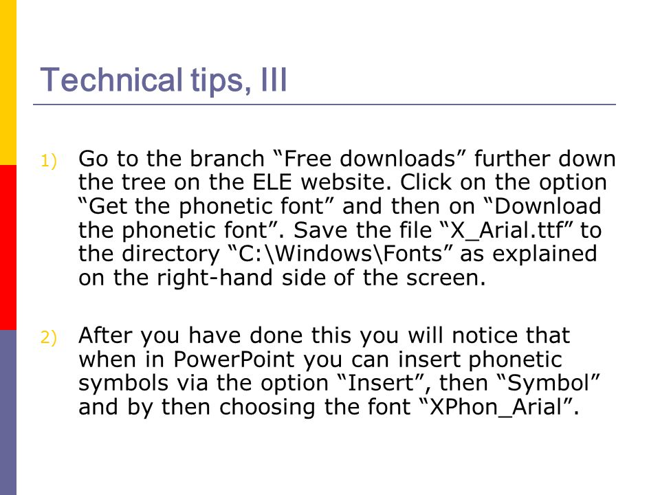 "Technical tips, III 1) Go to the branch ""Free downloads"" further down the tree on the ELE website. Click on the option ""Get the phonetic font"" and the"