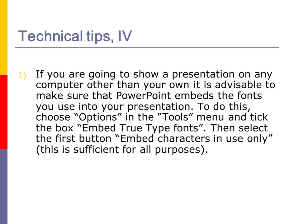 Technical tips, IV 1) If you are going to show a presentation on any computer other than your own it is advisable to make sure that PowerPoint embeds