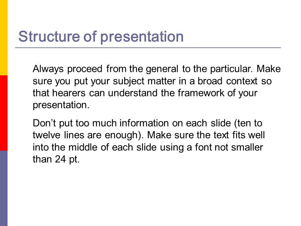 Structure of presentation Always proceed from the general to the particular. Make sure you put your subject matter in a broad context so that hearers