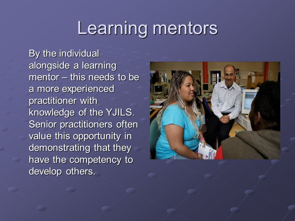 Learning mentors By the individual alongside a learning mentor – this needs to be a more experienced practitioner with knowledge of the YJILS.