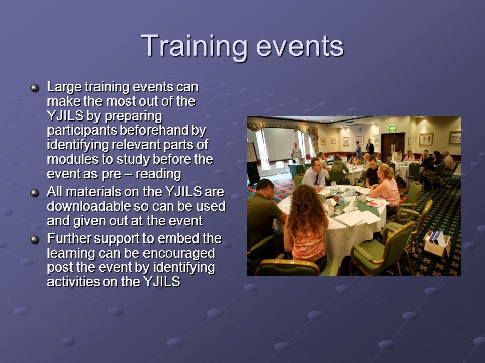 Training events Large training events can make the most out of the YJILS by preparing participants beforehand by identifying relevant parts of modules to study before the event as pre – reading All materials on the YJILS are downloadable so can be used and given out at the event Further support to embed the learning can be encouraged post the event by identifying activities on the YJILS